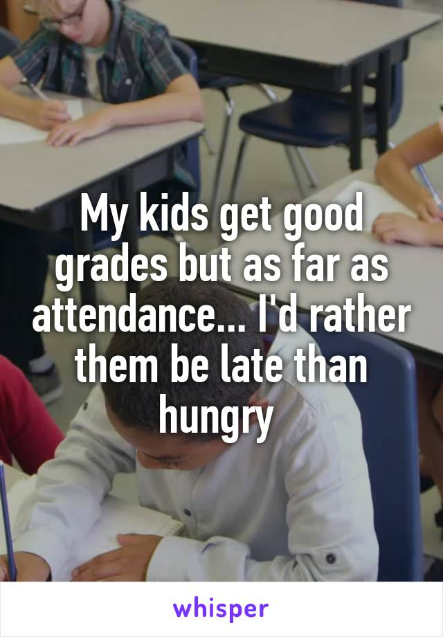My kids get good grades but as far as attendance... I'd rather them be late than hungry