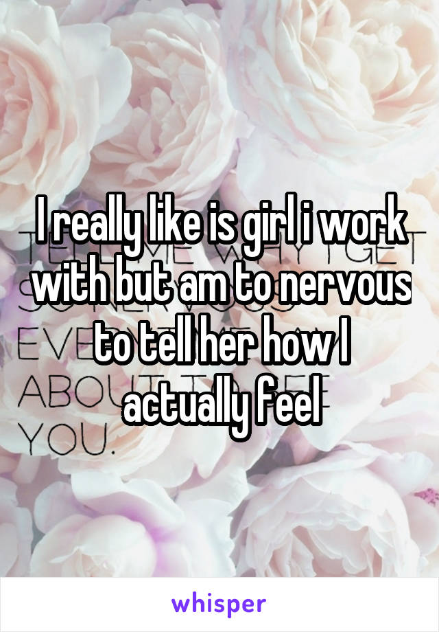 I really like is girl i work with but am to nervous to tell her how I actually feel