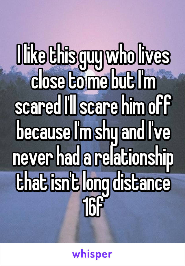 I like this guy who lives close to me but I'm scared I'll scare him off because I'm shy and I've never had a relationship that isn't long distance 16f
