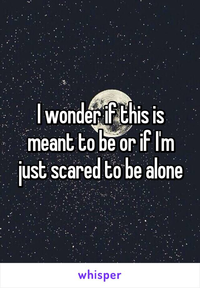 I wonder if this is meant to be or if I'm just scared to be alone
