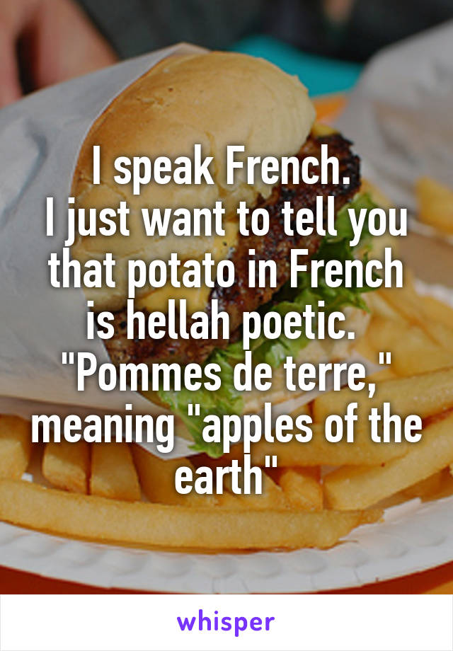"I speak French.  I just want to tell you that potato in French is hellah poetic.  ""Pommes de terre,"" meaning ""apples of the earth"""