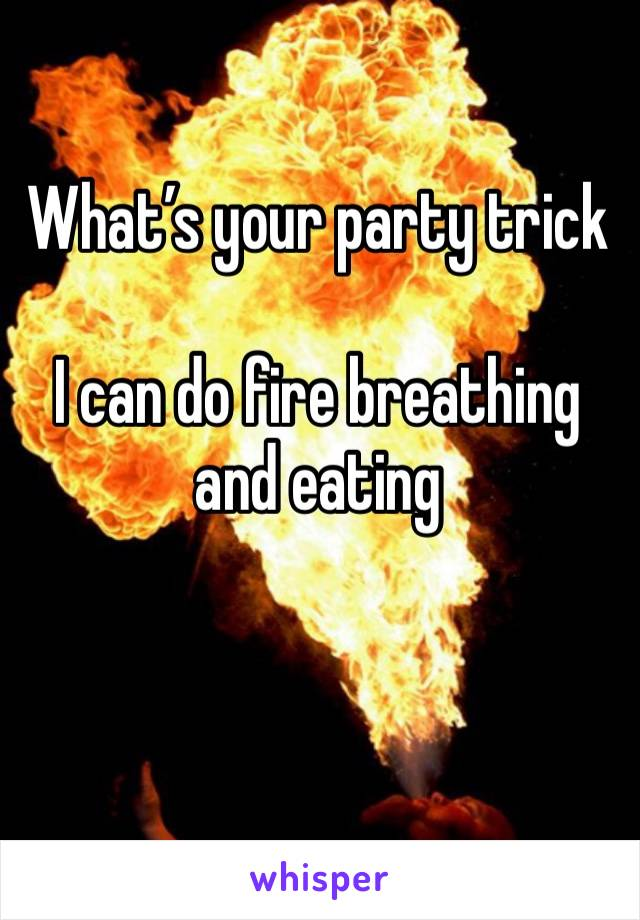 What's your party trick  I can do fire breathing and eating