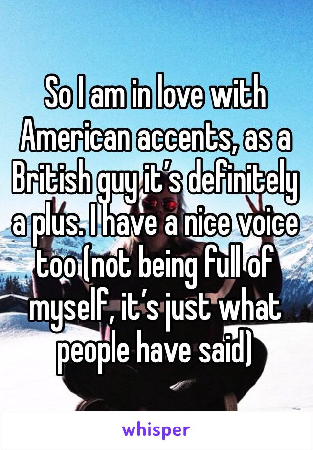 So I am in love with American accents, as a British guy it's definitely a plus. I have a nice voice too (not being full of myself, it's just what people have said)