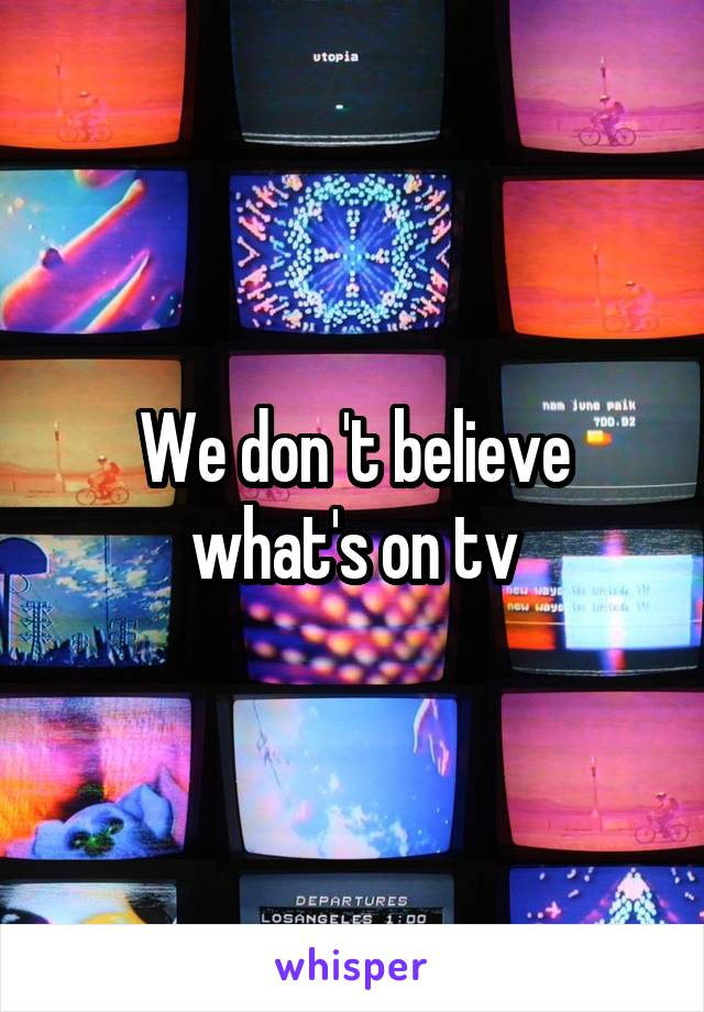 We don 't believe what's on tv