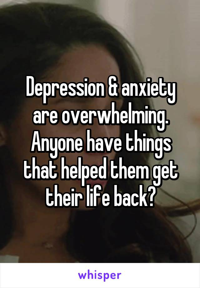 Depression & anxiety are overwhelming. Anyone have things that helped them get their life back?