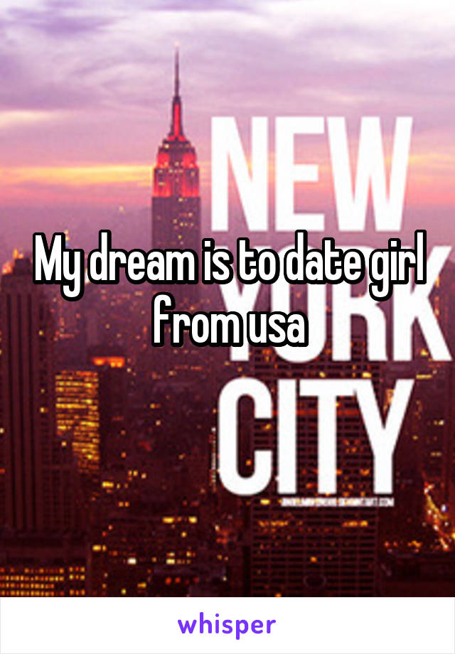 My dream is to date girl from usa