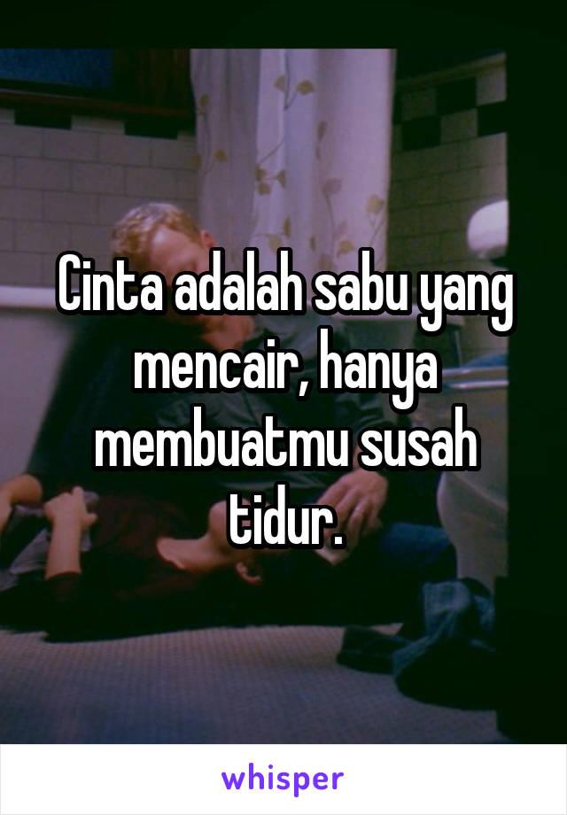 Cinta adalah sabu yang mencair, hanya membuatmu susah tidur.