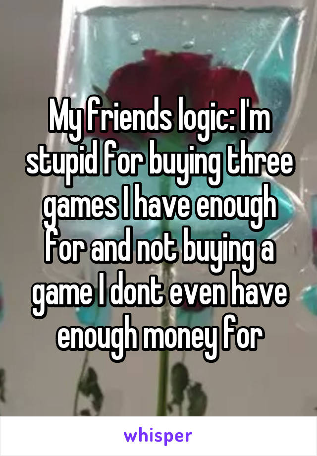 My friends logic: I'm stupid for buying three games I have enough for and not buying a game I dont even have enough money for