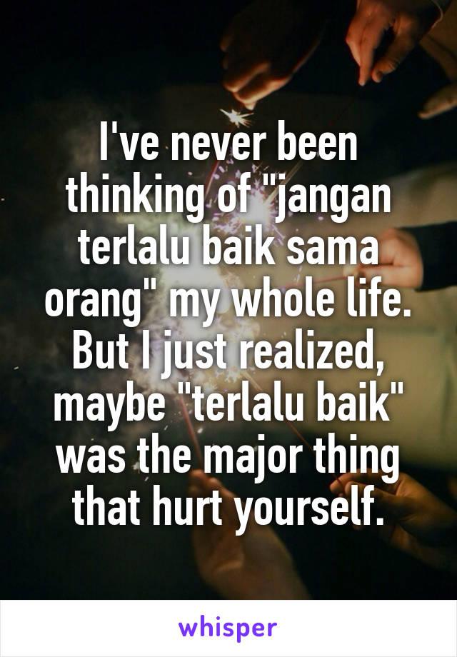 "I've never been thinking of ""jangan terlalu baik sama orang"" my whole life. But I just realized, maybe ""terlalu baik"" was the major thing that hurt yourself."