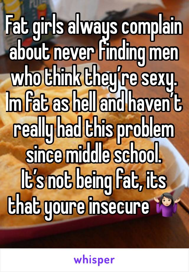 Fat girls always complain about never finding men who think they're sexy.  Im fat as hell and haven't really had this problem since middle school. It's not being fat, its that youre insecure 🤷🏻♀️