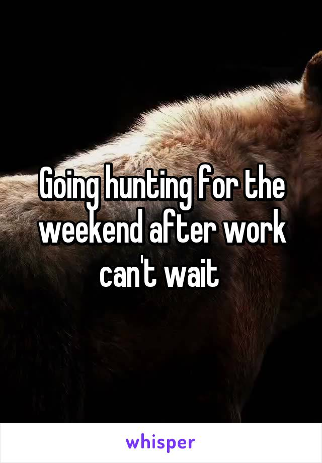 Going hunting for the weekend after work can't wait