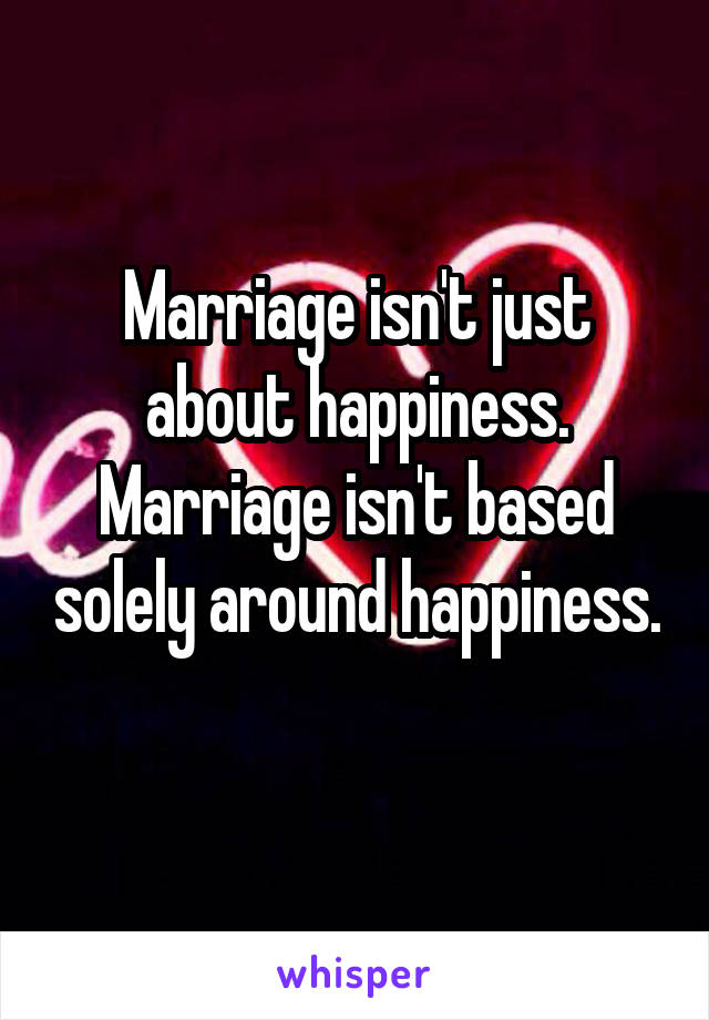 Marriage isn't just about happiness. Marriage isn't based solely around happiness.