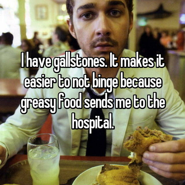 I have gallstones. It makes it easier to not binge because greasy food sends me to the hospital.