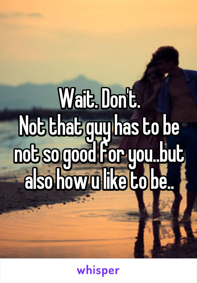 Wait. Don't. Not that guy has to be not so good for you..but also how u like to be..