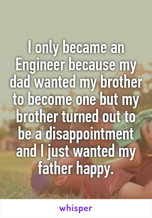 I only became an Engineer because my dad wanted my brother to become one but my brother turned out to be a disappointment and I just wanted my father happy.