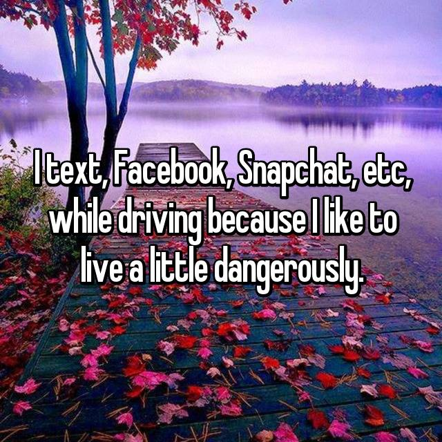 I text, Facebook, Snapchat, etc, while driving because I like to live a little dangerously.