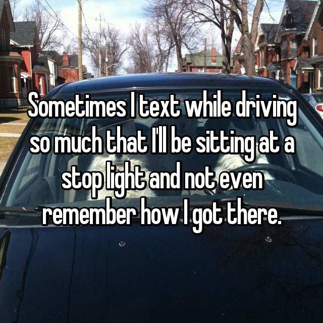 Sometimes I text while driving so much that I'll be sitting at a stop light and not even remember how I got there.