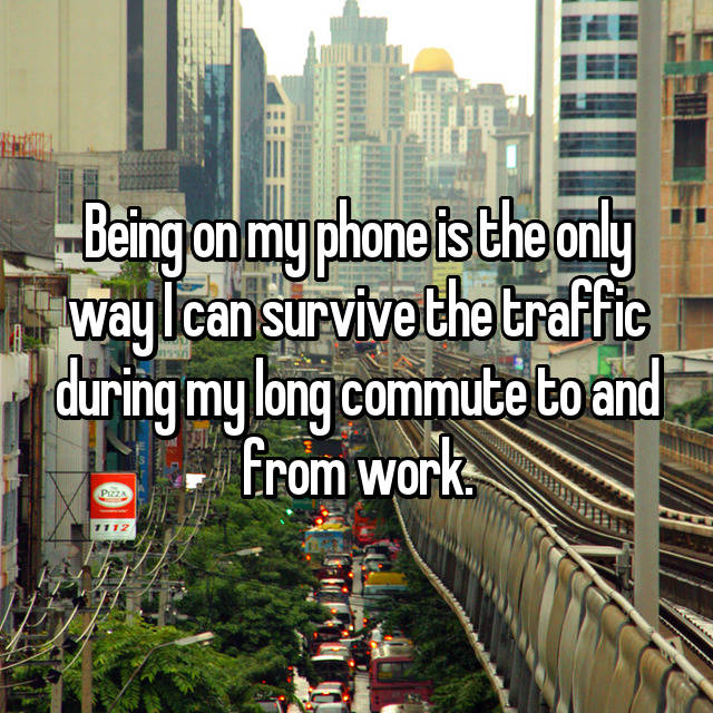 Being on my phone is the only way I can survive the traffic during my long commute to and from work.