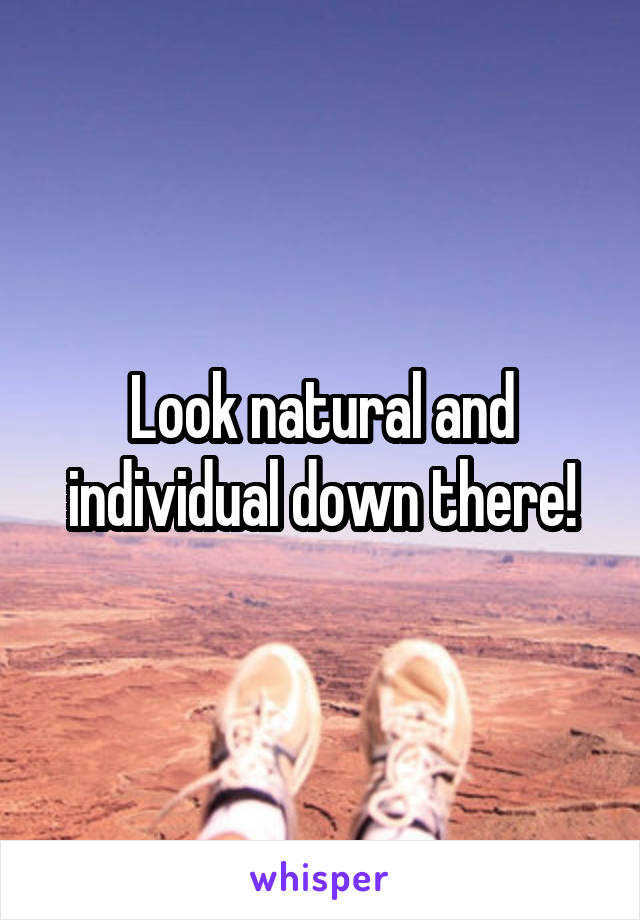 Look natural and individual down there!
