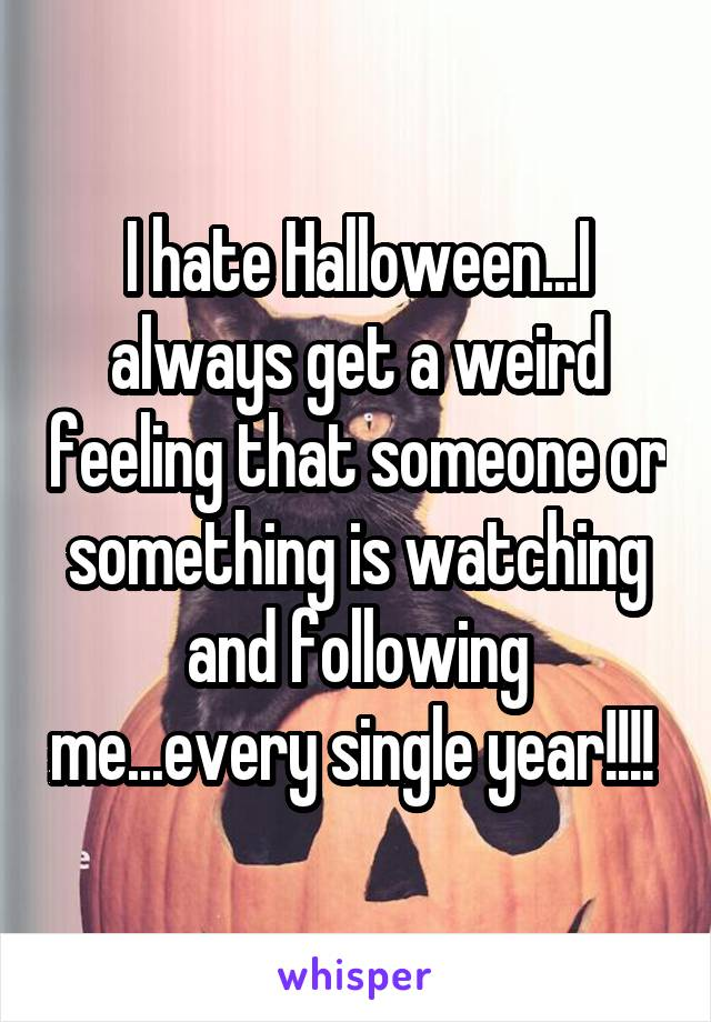 I hate Halloween...I always get a weird feeling that someone or something is watching and following me...every single year!!!!