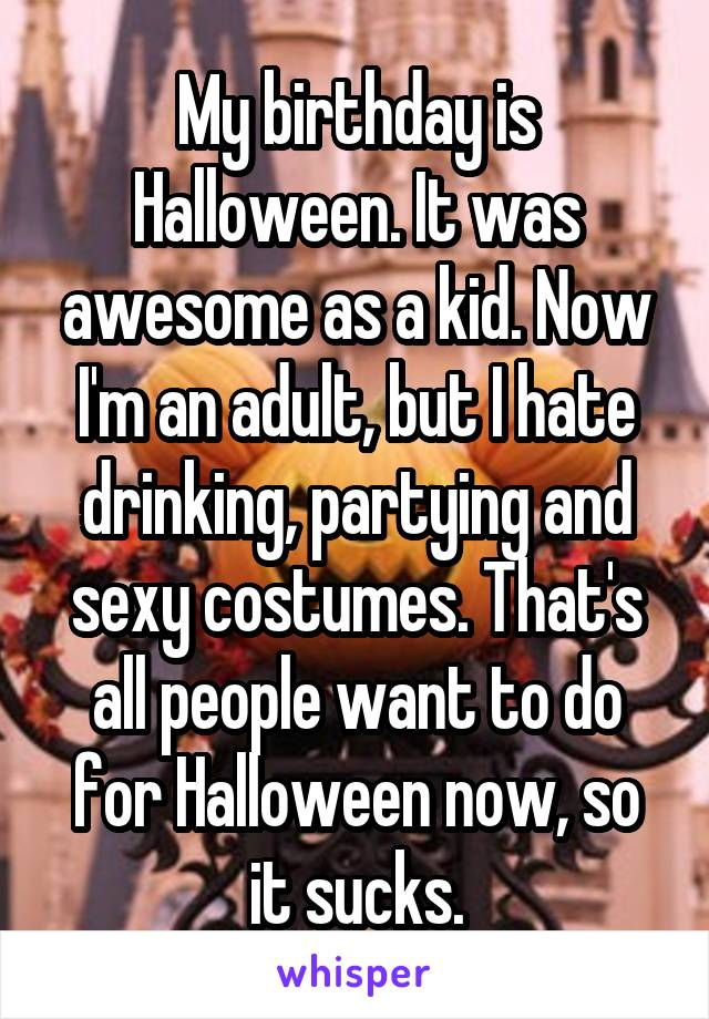 My birthday is Halloween. It was awesome as a kid. Now I'm an adult, but I hate drinking, partying and sexy costumes. That's all people want to do for Halloween now, so it sucks.