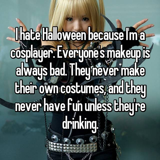 I hate Halloween because I'm a cosplayer. Everyone's makeup is always bad. They never make their own costumes, and they never have fun unless they're drinking.