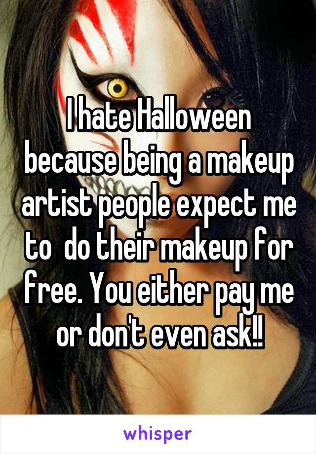 I hate Halloween because being a makeup artist people expect me to  do their makeup for free. You either pay me or don't even ask!!
