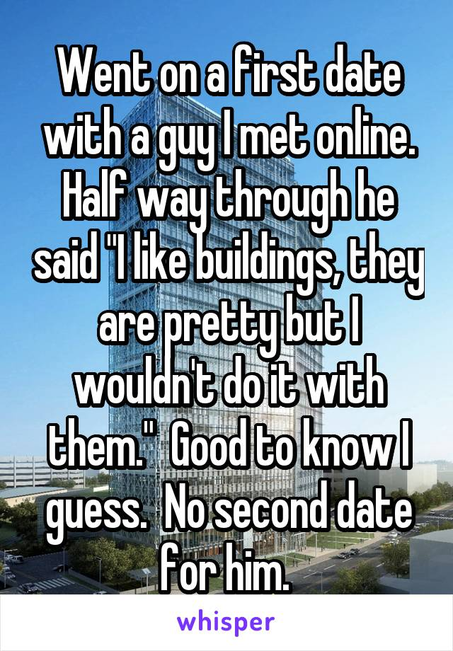 """Went on a first date with a guy I met online. Half way through he said """"I like buildings, they are pretty but I wouldn't do it with them.""""  Good to know I guess.  No second date for him."""