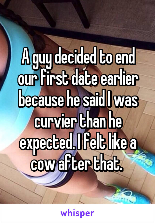 A guy decided to end our first date earlier because he said I was curvier than he expected. I felt like a cow after that.
