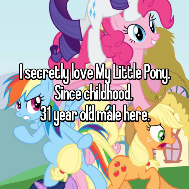 I secretly love My Little Pony. Since childhood.  31 year old male here.