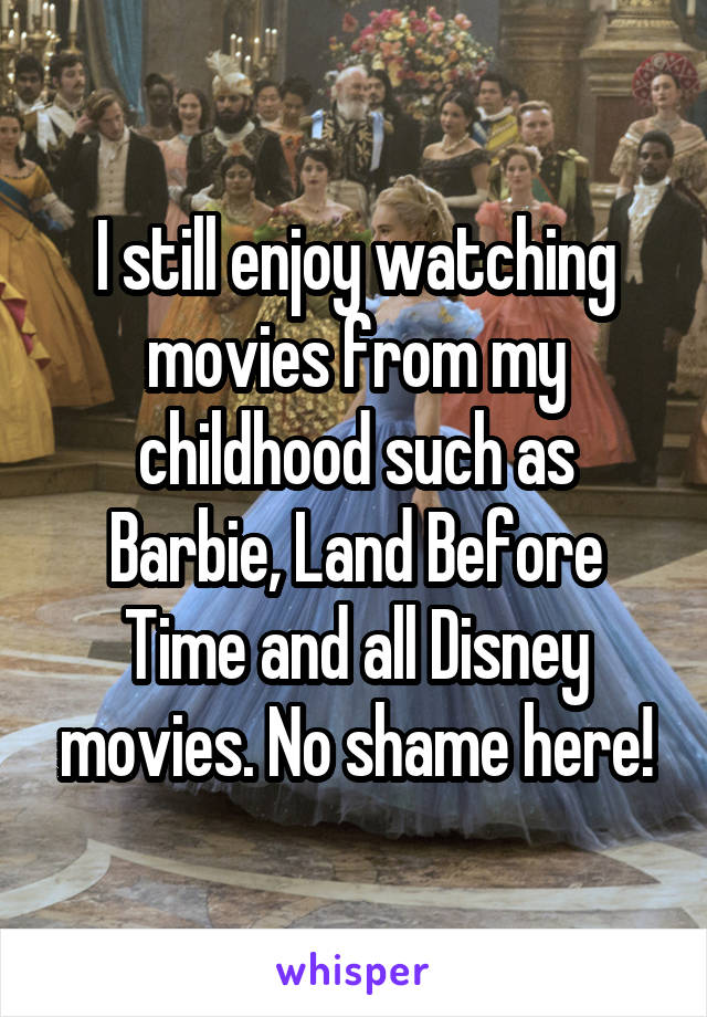 I still enjoy watching movies from my childhood such as Barbie, Land Before Time and all Disney movies. No shame here!