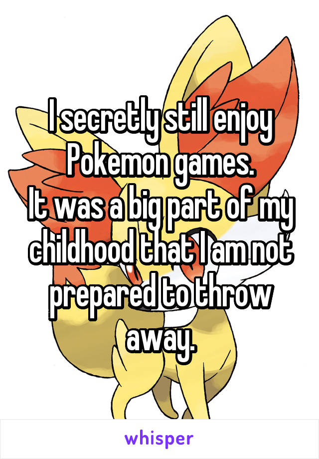 I secretly still enjoy Pokemon games. It was a big part of my childhood that I am not prepared to throw away.