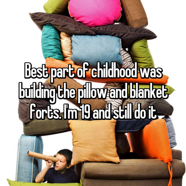 Best part of childhood was building the pillow and blanket forts. I'm 19 and still do it