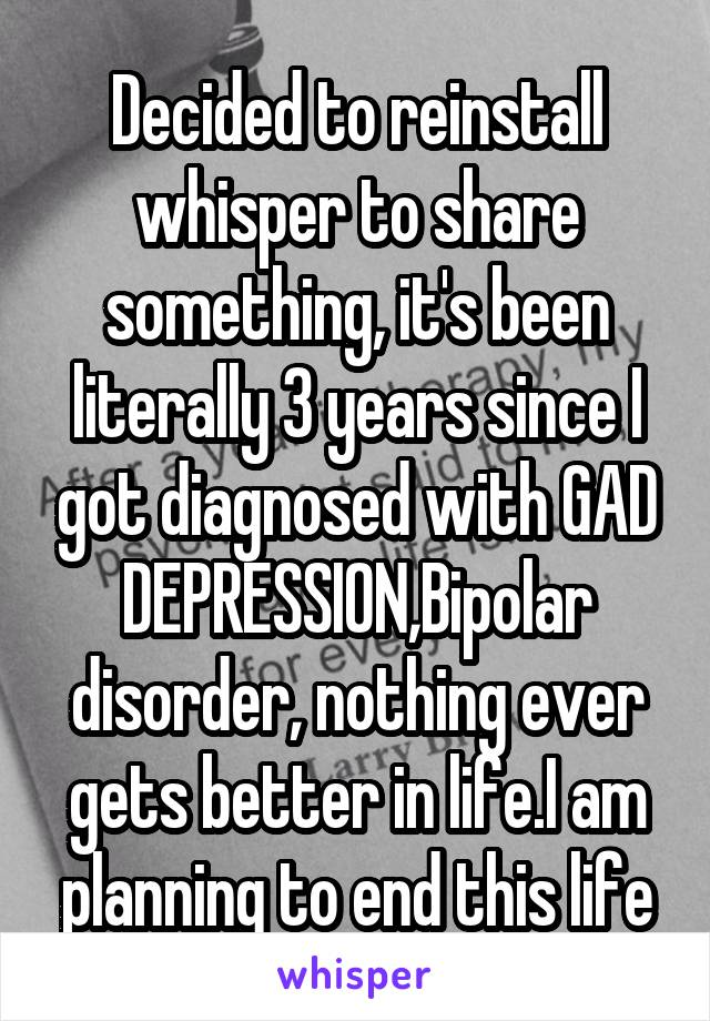 Decided to reinstall whisper to share something, it's been literally 3 years since I got diagnosed with GAD DEPRESSION,Bipolar disorder, nothing ever gets better in life.I am planning to end this life