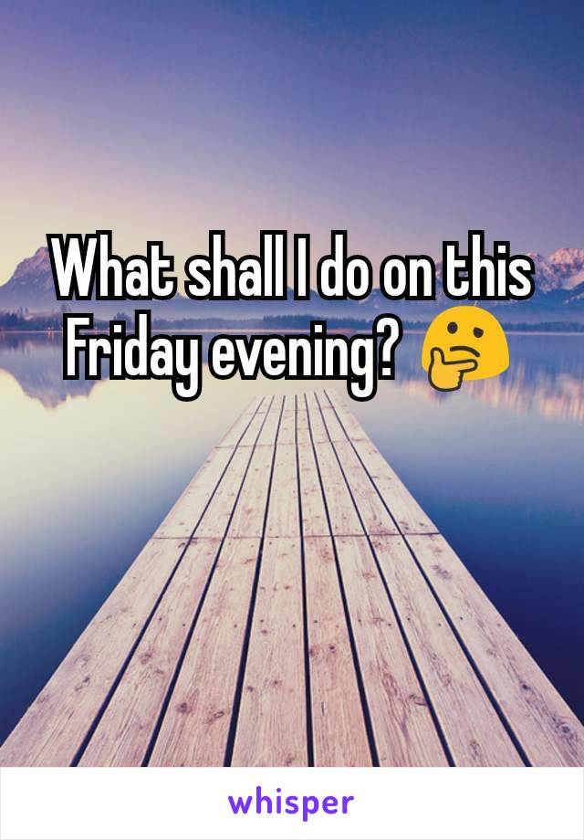 What shall I do on this Friday evening? 🤔