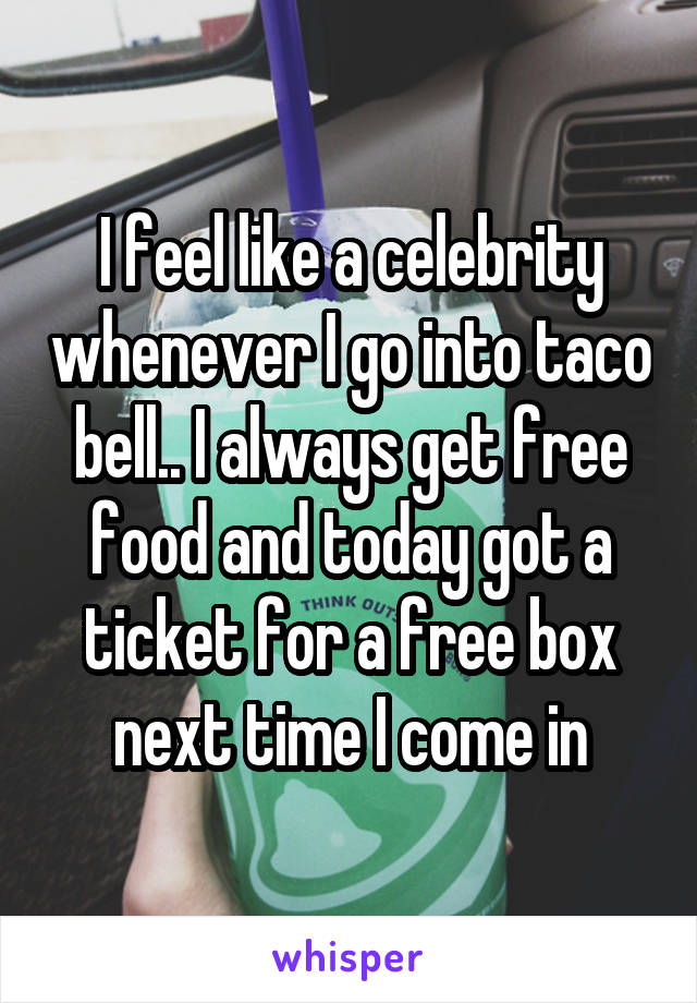 I feel like a celebrity whenever I go into taco bell.. I always get free food and today got a ticket for a free box next time I come in