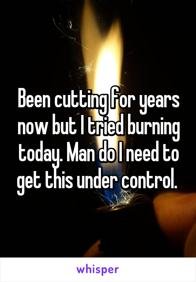 Been cutting for years now but I tried burning today. Man do I need to get this under control.