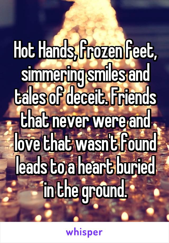 Hot Hands, frozen feet, simmering smiles and tales of deceit. Friends that never were and love that wasn't found leads to a heart buried in the ground.