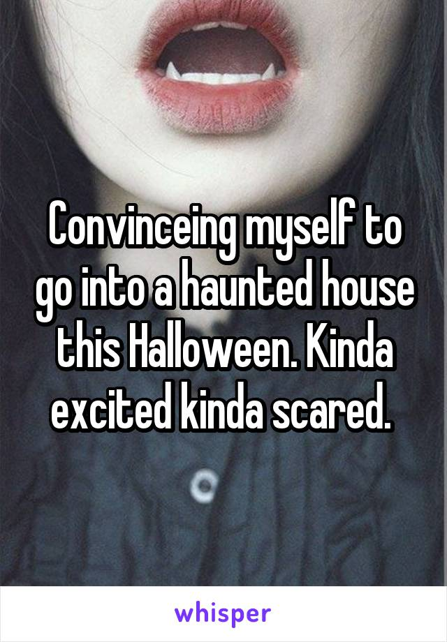 Convinceing myself to go into a haunted house this Halloween. Kinda excited kinda scared.