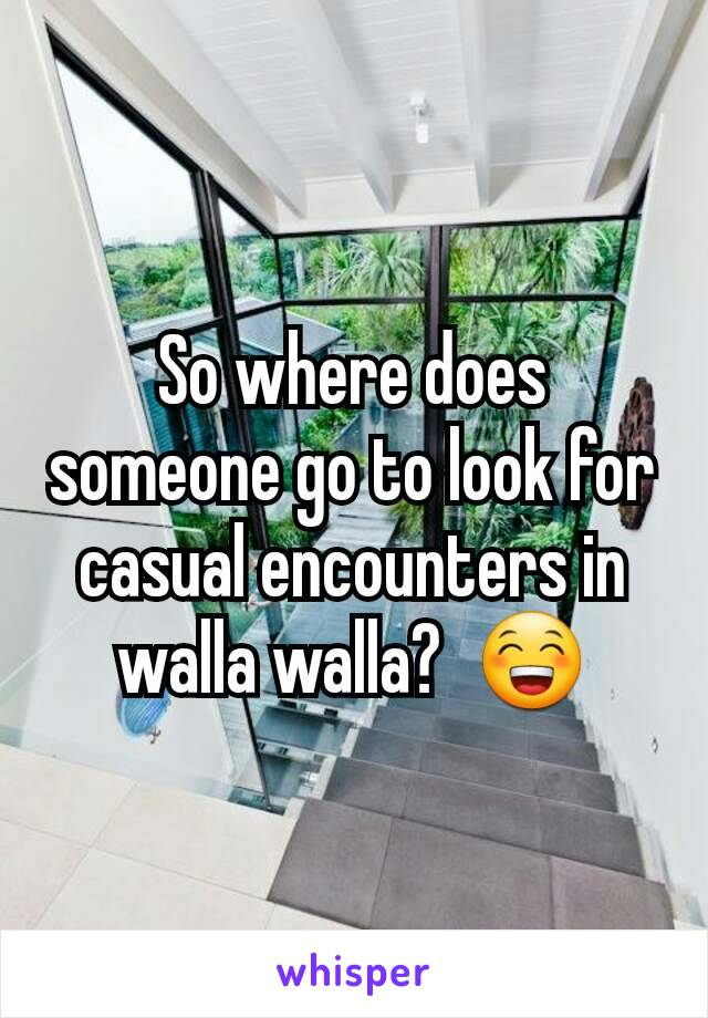 So where does someone go to look for casual encounters in walla walla?  😁