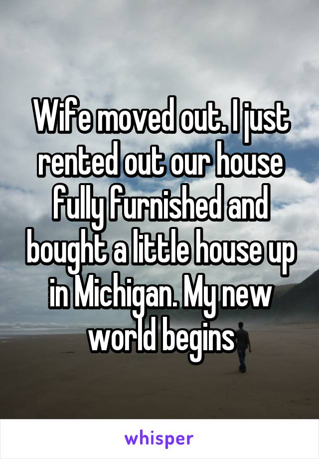Wife moved out. I just rented out our house fully furnished and bought a little house up in Michigan. My new world begins