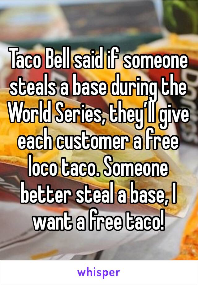 Taco Bell said if someone steals a base during the World Series, they'll give each customer a free loco taco. Someone better steal a base, I want a free taco!