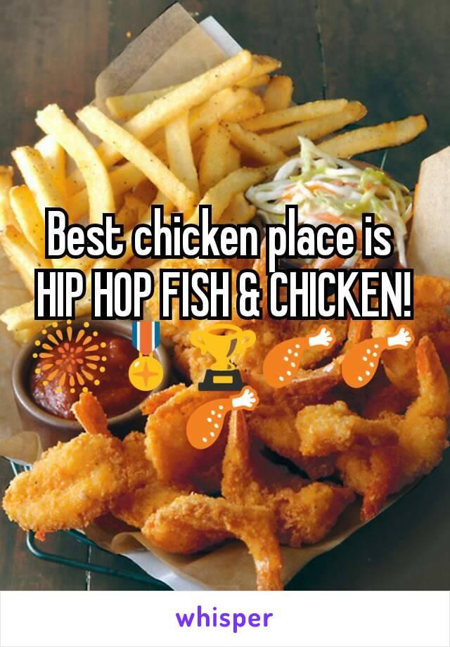 Best chicken place is  HIP HOP FISH & CHICKEN! 🎆🎖🏆🍗🍗🍗