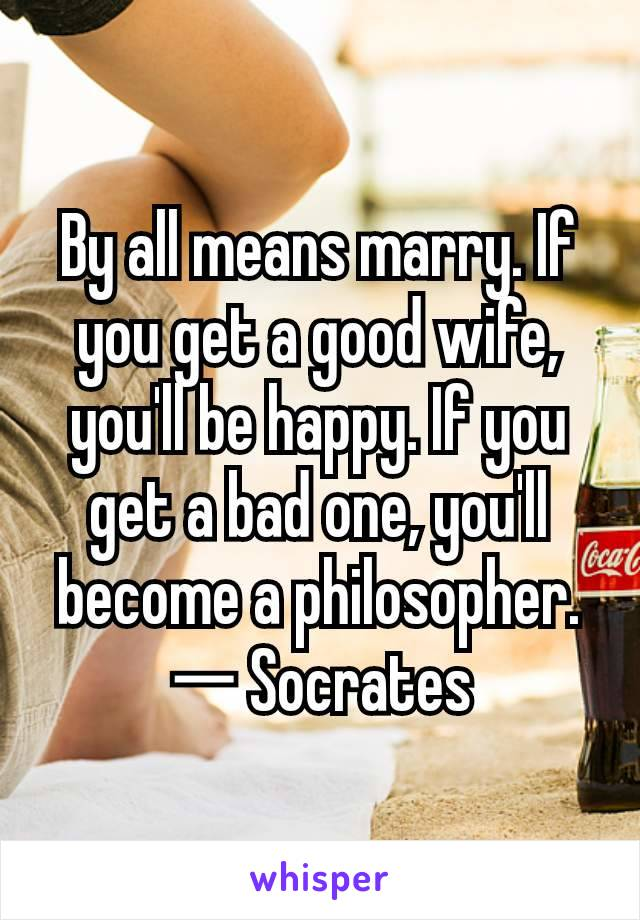 By all means marry. If you get a good wife, you'll be happy. If you get a bad one, you'll become a philosopher. ― Socrates