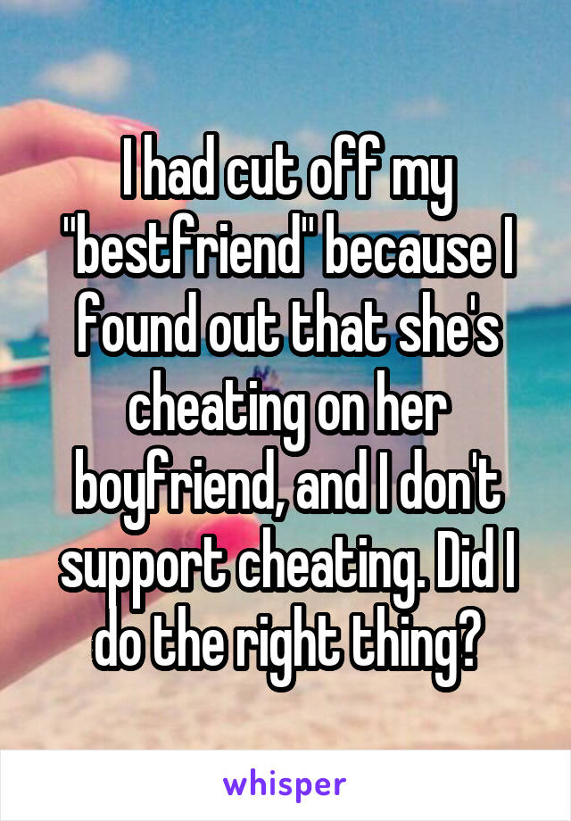"I had cut off my ""bestfriend"" because I found out that she's cheating on her boyfriend, and I don't support cheating. Did I do the right thing?"
