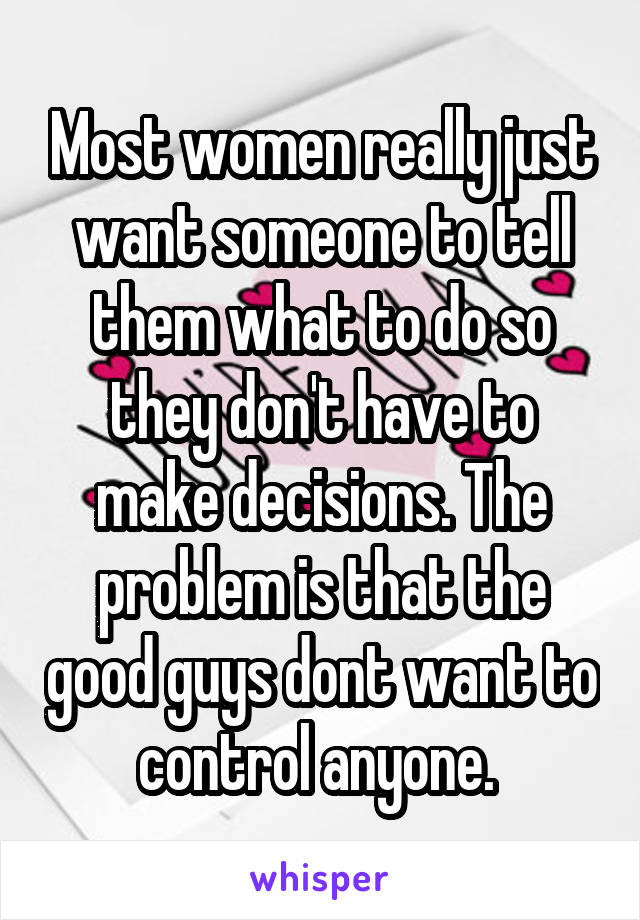 Most women really just want someone to tell them what to do so they don't have to make decisions. The problem is that the good guys dont want to control anyone.
