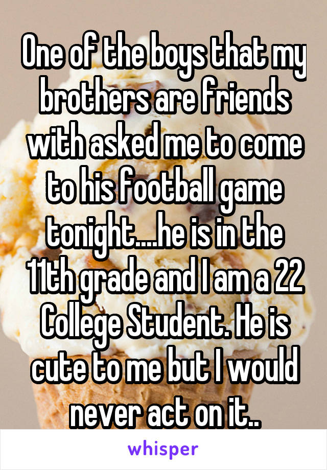 One of the boys that my brothers are friends with asked me to come to his football game tonight....he is in the 11th grade and I am a 22 College Student. He is cute to me but I would never act on it..