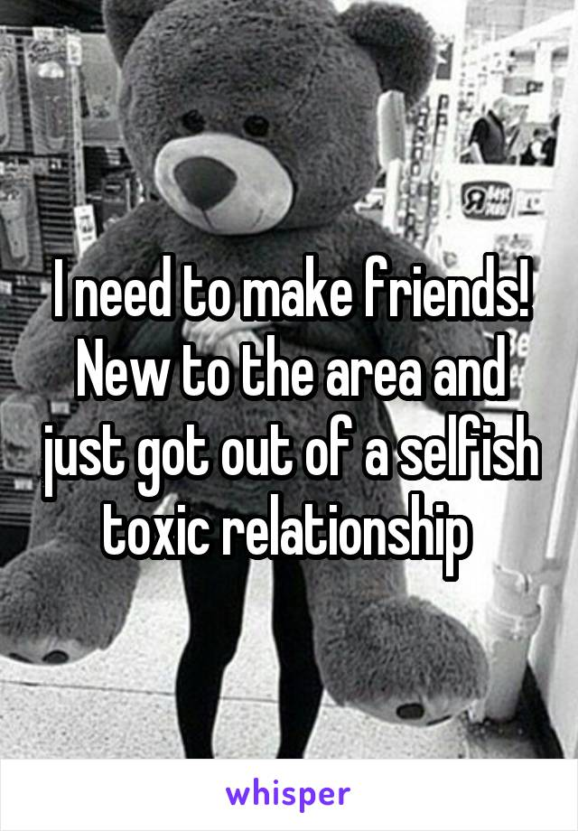 I need to make friends! New to the area and just got out of a selfish toxic relationship