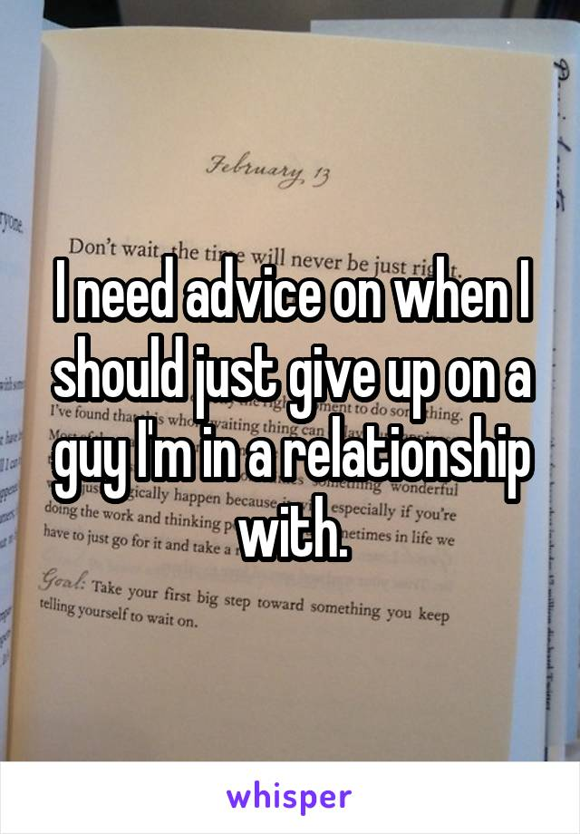 I need advice on when I should just give up on a guy I'm in a relationship with.