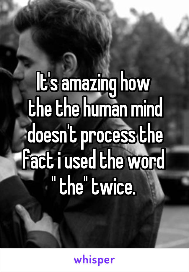 "It's amazing how  the the human mind doesn't process the fact i used the word  "" the"" twice."